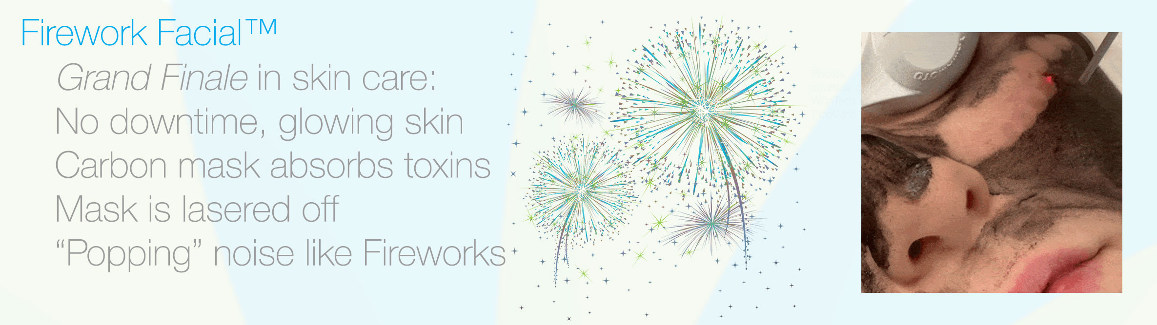 Firework Facial uses a carbon mask to absorb toxins and oils, and then the mask is lasered off which sounds like fireworks popping